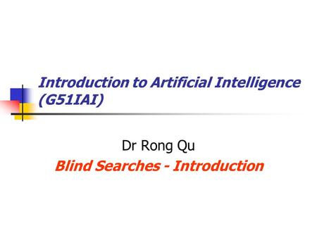 Introduction to Artificial Intelligence (G51IAI) Dr Rong Qu Blind Searches - Introduction.