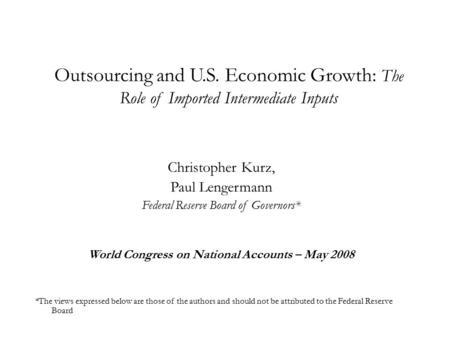 Outsourcing and U.S. Economic Growth: The Role of Imported Intermediate Inputs Christopher Kurz, Paul Lengermann Federal Reserve Board of Governors* World.