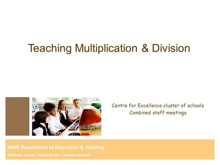 Teaching Multiplication & Division Centre for Excellence cluster of schools Combined staff meetings NSW Department of Education & Training NSW Public Schools.