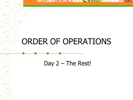 ORDER OF OPERATIONS Day 2 – The Rest! ORDER OF OPERATIONS Do the problem 8 + 4 x 2 What answers did you come up with? Which one is correct and why? Try.