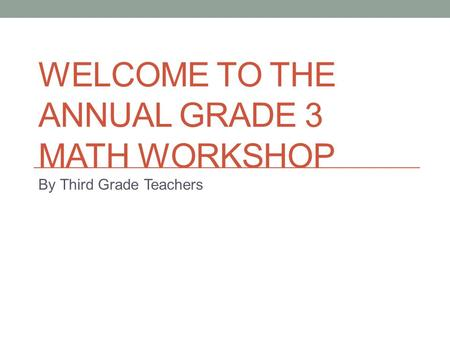 WELCOME TO THE ANNUAL GRADE 3 MATH WORKSHOP By Third Grade Teachers.