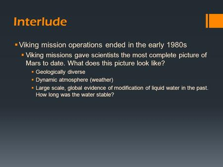 Interlude  Viking mission operations ended in the early 1980s  Viking missions gave scientists the most complete picture of Mars to date. What does this.