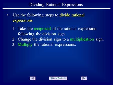 Table of Contents Dividing Rational Expressions Use the following steps to divide rational expressions. 1.Take the reciprocal of the rational expression.