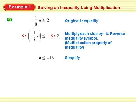 Example 1 Solving an Inequality Using Multiplication Simplify. n ≤ –16 Multiply each side by 8. Reverse inequality symbol. (Multiplication property of.