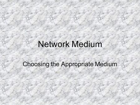 Network Medium Choosing the Appropriate Medium. Considerations Speed (Bandwidth) Distance Environment (Attenuation) Security Cost.