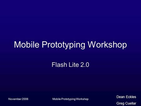 November 2006Mobile Prototyping Workshop Flash Lite 2.0 Dean Eckles Greg Cuellar.