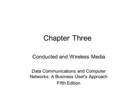 Chapter Three Conducted and Wireless Media Data Communications and Computer Networks: A Business User's Approach Fifth Edition.