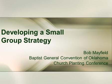 Developing a Small Group Strategy Bob Mayfield Baptist General Convention of Oklahoma Church Planting Conference.