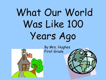 What Our World Was Like 100 Years Ago By Mrs. Hughes First Grade.