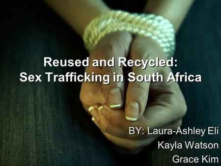 Reused and Recycled: Sex Trafficking in South Africa BY: Laura-Ashley Eli Kayla Watson Grace Kim BY: Laura-Ashley Eli Kayla Watson Grace Kim.
