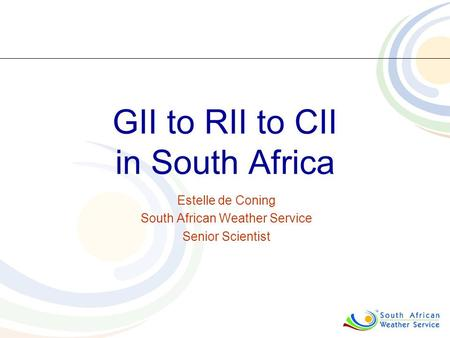 GII to RII to CII in South Africa Estelle de Coning South African Weather Service Senior Scientist.