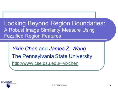 FUZZ-IEEE 2003 1 Looking Beyond Region Boundaries: A Robust Image Similarity Measure Using Fuzzified Region Features Yixin Chen and James Z. Wang The Pennsylvania.