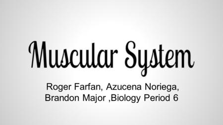 Roger Farfan, Azucena Noriega, Brandon Major,Biology Period 6.