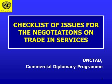 UNCTAD 1 CHECKLIST OF ISSUES FOR THE NEGOTIATIONS ON TRADE IN SERVICES UNCTAD, Commercial Diplomacy Programme.