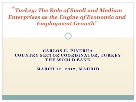 "CARLOS E. PIÑERÚA COUNTRY SECTOR COORDINATOR, TURKEY THE WORLD BANK MARCH 12, 2012, MADRID "" Turkey: The Role of Small and Medium Enterprises as the Engine."
