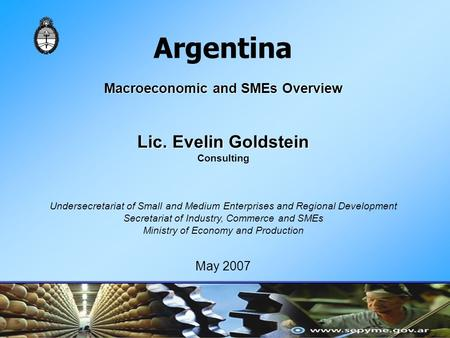 Argentina Macroeconomic and SMEs Overview Lic. Evelin Goldstein Consulting Undersecretariat of Small and Medium Enterprises and Regional Development Secretariat.