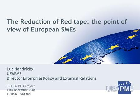 The Reduction of Red tape: the point of view of European SMEs Luc Hendrickx UEAPME Director Enterprise Policy and External Relations ICHNOS Plus Project.