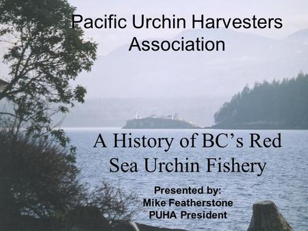 Pacific Urchin Harvesters Association A History of BC's Red Sea Urchin Fishery Presented by: Mike Featherstone PUHA President.