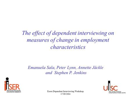 Essex Dependent Interviewing Workshop 17/09/2004 The effect of dependent interviewing on measures of change in employment characteristics Emanuela Sala,
