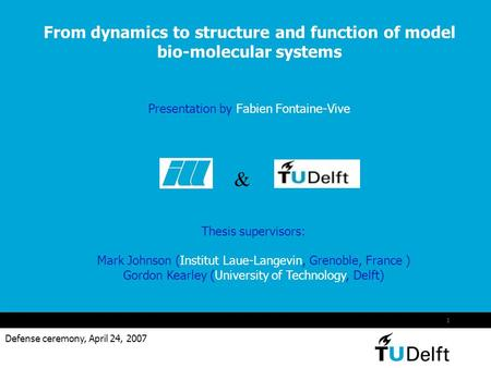 1 From dynamics to structure and function of model bio-molecular systems Presentation by Fabien Fontaine-Vive Defense ceremony, April 24, 2007 & Thesis.