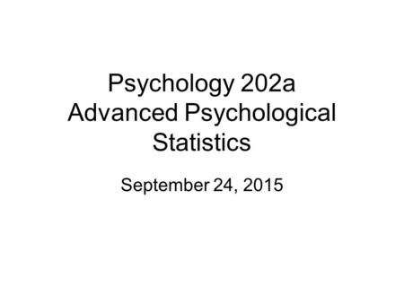 Psychology 202a Advanced Psychological Statistics September 24, 2015.