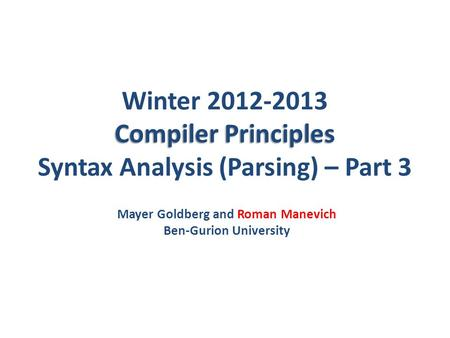 Compiler Principles Winter 2012-2013 Compiler Principles Syntax Analysis (Parsing) – Part 3 Mayer Goldberg and Roman Manevich Ben-Gurion University.