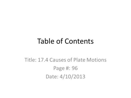 Table of Contents Title: 17.4 Causes of Plate Motions Page #: 96 Date: 4/10/2013.