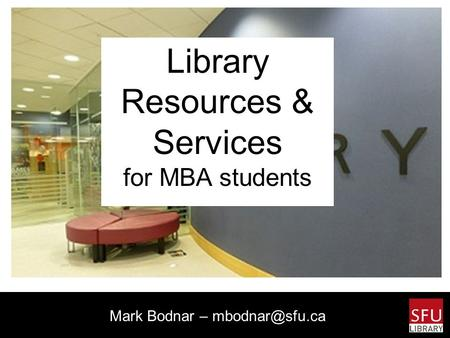 Library Resources & Services for MBA students Mark Bodnar –