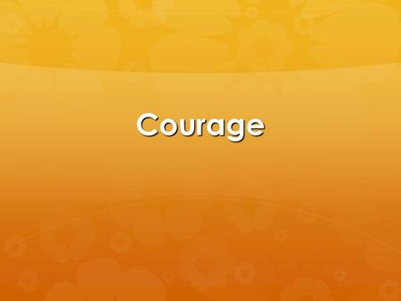 Courage. Courage  1 minute quick write… what is your definition of courage?  Dictionary Definition: the quality of mind or spirit that enables a person.
