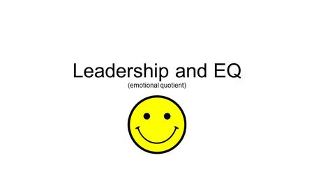 Leadership and EQ (emotional quotient). Leadership and intelligence(s) IQ = intelligence quota (how 'smart' you are) genetic / can be modified slightly.