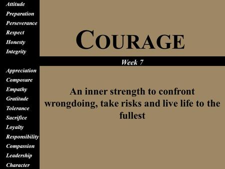 C OURAGE An inner strength to confront wrongdoing, take risks and live life to the fullest Attitude Preparation Perseverance Respect Honesty Integrity.