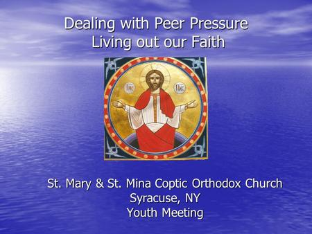 Dealing with Peer Pressure Living out our Faith St. Mary & St. Mina Coptic Orthodox Church Syracuse, NY Youth Meeting.