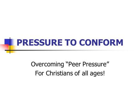 "PRESSURE TO CONFORM Overcoming ""Peer Pressure"" For Christians of all ages!"
