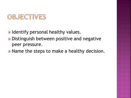  Identify personal healthy values.  Distinguish between positive and negative peer pressure.  Name the steps to make a healthy decision.