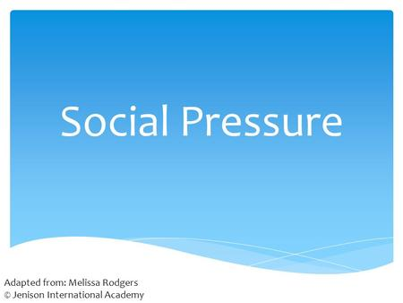 Social Pressure Adapted from: Melissa Rodgers © Jenison International Academy.