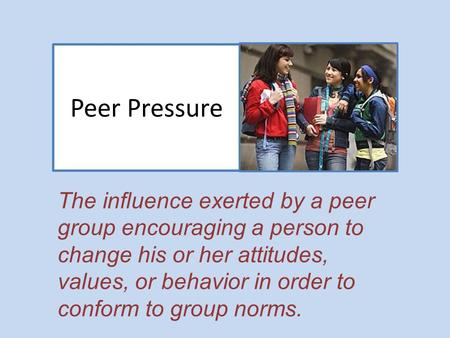 Peer Pressure The influence exerted by a peer group encouraging a person to change his or her attitudes, values, or behavior in order to conform to group.