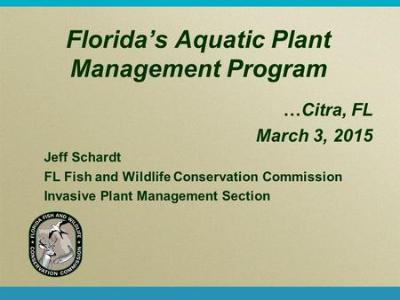 Florida's Aquatic Plant Management Program …Citra, FL March 3, 2015 Jeff Schardt FL Fish and Wildlife Conservation Commission Invasive Plant Management.