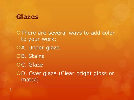 Glazes  There are several ways to add color to your work:  A. Under glaze  B. Stains  C. Glaze  D. Over glaze (Clear bright gloss or matte) 1.