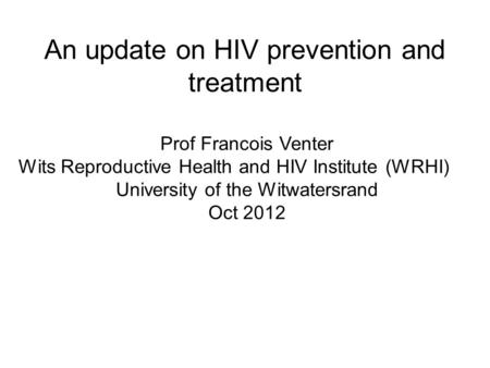An update on HIV prevention and treatment Prof Francois Venter Wits Reproductive Health and HIV Institute (WRHI) University of the Witwatersrand Oct 2012.