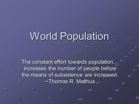 World Population The constant effort towards population… increases the number of people before the means of subsistence are increased. ~Thomas R. Malthus.