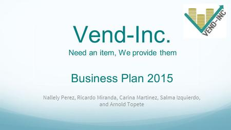 Vend-Inc. Need an item, We provide them Business Plan 2015 Nallely Perez, Ricardo Miranda, Carina Martinez, Salma Izquierdo, and Arnold Topete.