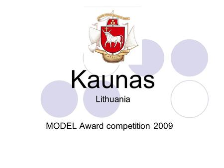 Kaunas Lithuania MODEL Award competition 2009. Kaunas Municipality since 1408 year Hansa chain member since XV century Population - 352 279 Area of city.
