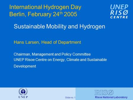 Risoe National Laboratory Slide no. 1 International Hydrogen Day Berlin, February 24 th 2005 Sustainable Mobility and Hydrogen Hans Larsen, Head of Department.