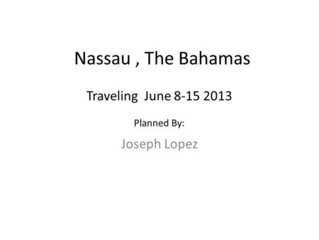 Nassau, The Bahamas Joseph Lopez Traveling June 8-15 2013 Planned By: