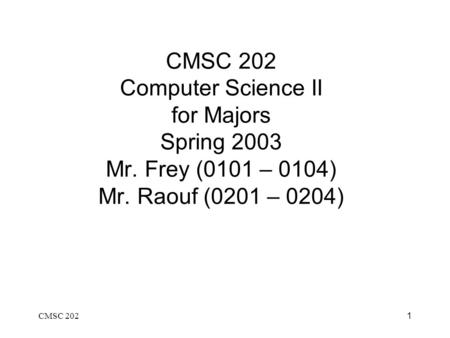 CMSC 2021 CMSC 202 Computer Science II for Majors Spring 2003 Mr. Frey (0101 – 0104) Mr. Raouf (0201 – 0204)