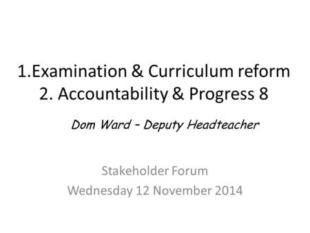1.Examination & Curriculum reform 2. Accountability & Progress 8 Stakeholder Forum Wednesday 12 November 2014 Dom Ward – Deputy Headteacher.