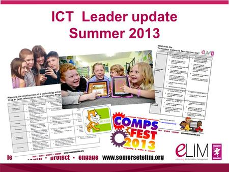 Lead ▪ learn ▪ protect ▪ engage www.somersetelim.org ICT Leader update Summer 2013.