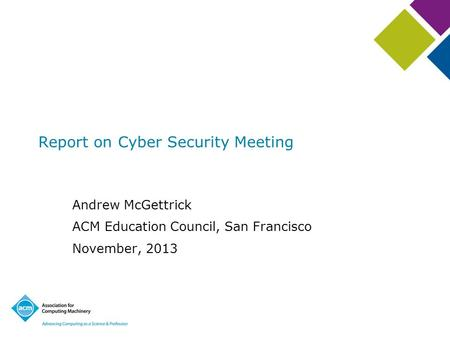 Andrew McGettrick ACM Education Council, San Francisco November, 2013 Report on Cyber Security Meeting.