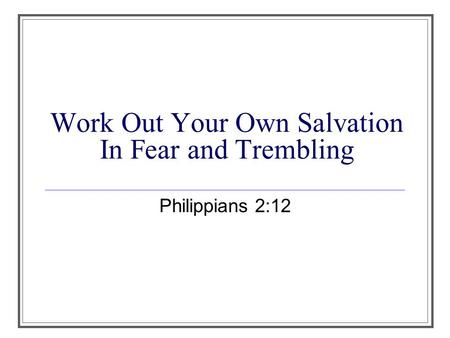 Work Out Your Own Salvation In Fear and Trembling Philippians 2:12.