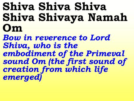 Shiva Shiva Shiva Shiva Shivaya Namah Om Bow in reverence to Lord Shiva, who is the embodiment of the Primeval sound Om (the first sound of creation from.